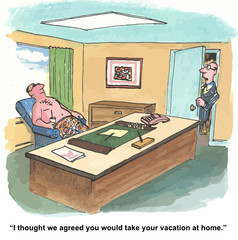 """...we agreed you would take your vacation at home."""