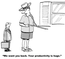 We want you back.  Your productivity is huge.