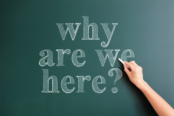 """why are we here"" written on blackboard"