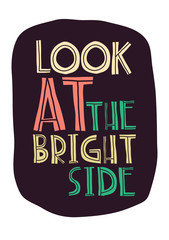 Quote.  LOOK AT THE BRIGHT SIDE