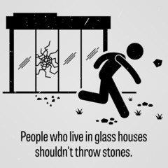 People who Live in Glass Houses Should Not Throw Stones Proverb