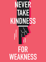 Words NEVER TAKE KINDNESS FOR WEAKNESS