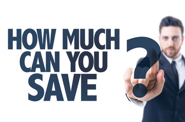 Business man pointing the text: How Much Can You Save?
