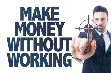 Business man pointing the text: Make Money Without Working