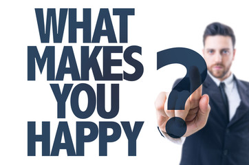 Business man pointing the text: What Makes You Happy?
