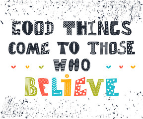 Good things come to those who believe. Cute postcard. Inspiratio