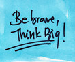 be brave and think big