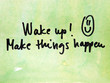wake up and make things happen