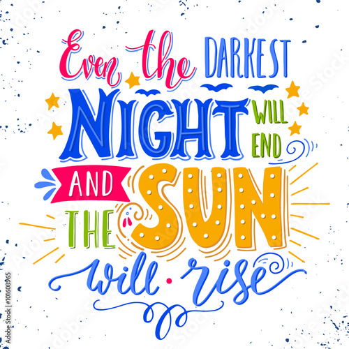 Even the darkest night will end and the sun will shine