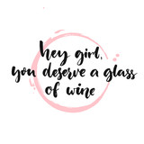 Hey girl, you deserve a glass of wine. Fun quote, brush lettering poster. Inspirational vector phrase