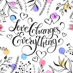 Inspiring lettering black on white with branches on background. Love changes everything. Romantic quote with watercolor dots. Modern calligraphy print for T-shirt and greeting card design.