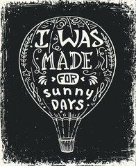 hot air balloon vector illustration, lettering typography poster with positive quote and air balloon. I was made for sunny days.