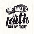 Biblical illustration. Christian lettering. We walk by faith not by sight, 2 Corinthians 5:7