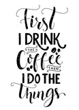 Fototapety Frist I drink the coffee, then I do the things. Coffee quote print, cafe poster, kitchen wall art decoration. Vector black typography isolated on white background.