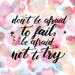 Don't be afraid to fail, be afraid not to try. Inspiration quote about life, love and challenges. Ink calligraphy at pastel pink watercolor background