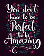 You don't have to be perfect to be amazing. Positive saying decorated with hand drawn flowers and branches. Vector inspirational quote.