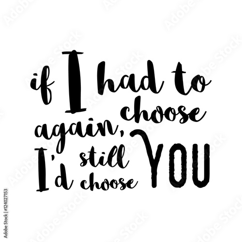 Fototapeta If I had to choose again, I'd still choose you - Inspirational quote, brush calligraphy. Unique typography poster or apparel design. Vector design element for housewarming poster, t-shirt design