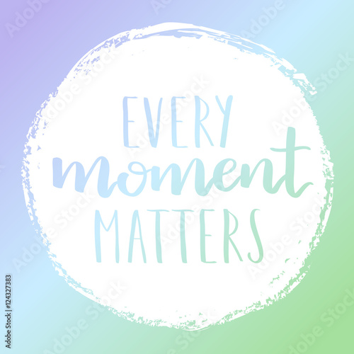 Vector motivational quote lettering every moment matters. White circle on dreamy gradient background. Decorative print element for your design.