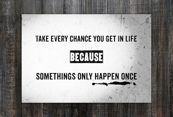 Take every chance you get in life : Quotation