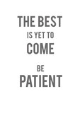 The best is yet to come, be patient. Motivation