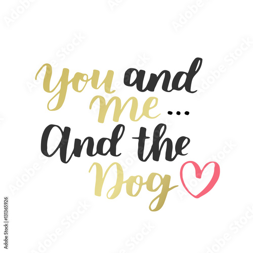 Dog adoption hand written lettering. Brush lettering quote about the dog You and me and the dog with heart. Vector motivational saying with black, golden and pink ink on white isolated background.