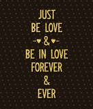 Just be love and be in love, forever and ever. Creative poster with romantic wishes.
