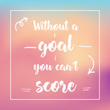 without a goal you can't score. Inspirational quote, motivation. Typography for poster, invitation, greeting card or t-shirt. Vector lettering design. Text background