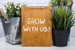 Wooden board with text grow with us