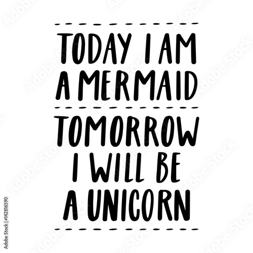 Papiers peints Positive Typography Today i am a mermaid, tomorrow i will be a unicorn. The quote hand-drawing of black ink. Vector Image. It can be used for website design, article, phone case, poster, t-shirt, mug etc.