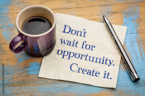 Do not wait for opportunity, create it.