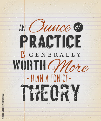 An Ounce Of Practice Is Generally Worth More Than A Ton Of Theory