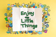 Enjoy The Little Thing text with colorful illustrations