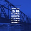 "Inspirational motivational quote ""you have to be at your strongest when you are feeling at your weakest."" on railway background."