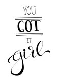 You Got It Girl- hand lettered quote. Feminist slogan.