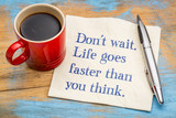 Do not wait. Life goes faster than you think.