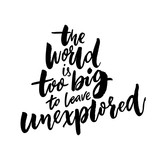 The world is too big to leave unexplored. Inspirational travel quote for posters, cards and t-shirts