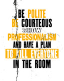 Inspirujący cytat motywacyjny z tekstem Be Polite Be Courteous Show Professionalism And Make a Plan To Kill Everyone In The Room.