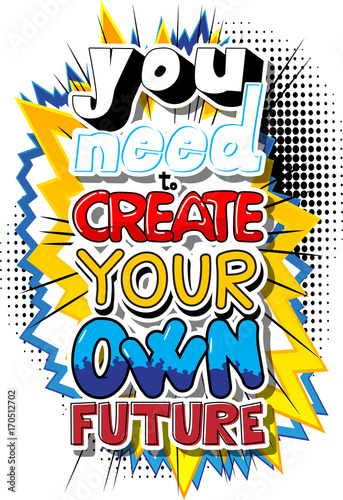 Papiers peints Pop Art You Need To Create Your Own Future. Vector illustrated comic book style design. Inspirational, motivational quote.