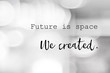Future is space, we created : positive motivation, life quote, inspiration on blur abstract black and white background