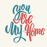 You are my home. Hand drawn lettering phrase.