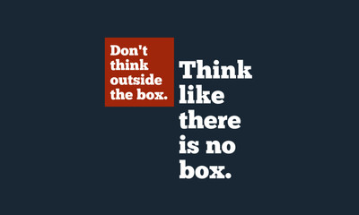 Don't Think Outside The Box. Think Like There's No Box. (Motivational Quote Vector Design) © Akshar