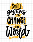 Small gestures can change the world. Inspirational quote about kindness. Positive motivational saying for posters and t-shirts.