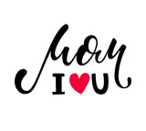 I love you mom. I heart you. I heart U. Hand drawn lettering isolated on white background. design for holiday greeting card and invitation of the happy mother day, birthday and Parents day.
