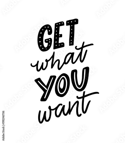Get what you want. Motivation quote for posters and apparel design. Hand letteing inscription.