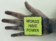 Writing note showing  Words Have Power. Business photo showcasing Statements you say have the capacity to change your reality written on Sticky Note Paper placed on Dirty Hand on plain background.