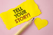 Writing note showing  Tell Your Story Motivational Call. Business photo showcasing Share your experience motivate world written on Tear Yellow paper piece on Pink background Heart next to it.