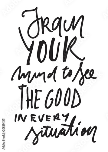 Fotobehang Positive Typography Train your mind to see the good in every situation. Hand lettering for your design.