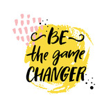 Be the game changer. Motivational quote, brush calligraphy inscription. Print design.