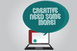 Handwriting text writing Creative Need Some More. Concept meaning Bring out extra creativity original thinking Certificate Layout on Laptop Screen and Blank Halftone Color Speech Bubble