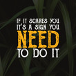 "Inspirational motivational quote ""If it scaares you, it's a sign you, need to do it"""